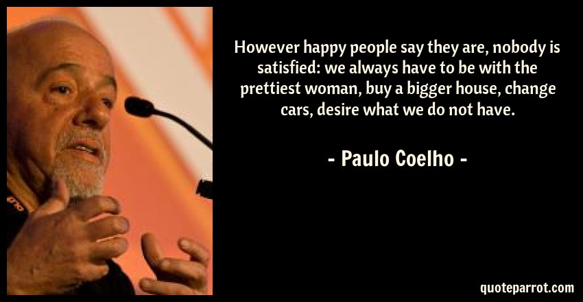 Paulo Coelho Quote: However happy people say they are, nobody is satisfied: we always have to be with the prettiest woman, buy a bigger house, change cars, desire what we do not have.