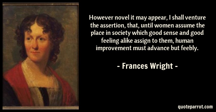 Frances Wright Quote: However novel it may appear, I shall venture the assertion, that, until women assume the place in society which good sense and good feeling alike assign to them, human improvement must advance but feebly.