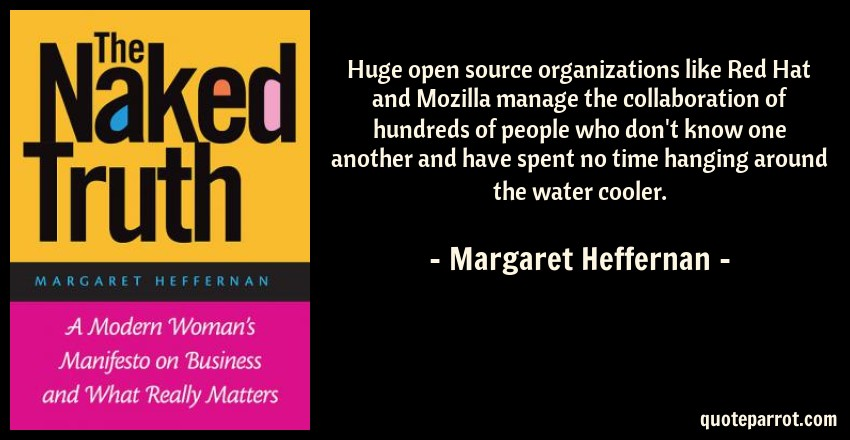 Margaret Heffernan Quote: Huge open source organizations like Red Hat and Mozilla manage the collaboration of hundreds of people who don't know one another and have spent no time hanging around the water cooler.