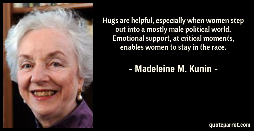 Madeleine M. Kunin Quote: Hugs are helpful, especially when women step out into a mostly male political world. Emotional support, at critical moments, enables women to stay in the race.