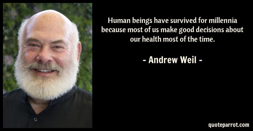 Andrew Weil Quote: Human beings have survived for millennia because most of us make good decisions about our health most of the time.