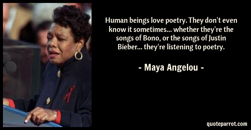 Maya Angelou Quote: Human beings love poetry. They don't even know it sometimes... whether they're the songs of Bono, or the songs of Justin Bieber... they're listening to poetry.