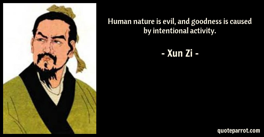 Xun Zi Quote: Human nature is evil, and goodness is caused by intentional activity.