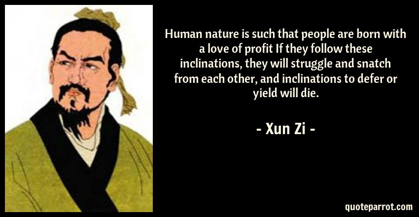 Xun Zi Quote: Human nature is such that people are born with a love of profit If they follow these inclinations, they will struggle and snatch from each other, and inclinations to defer or yield will die.