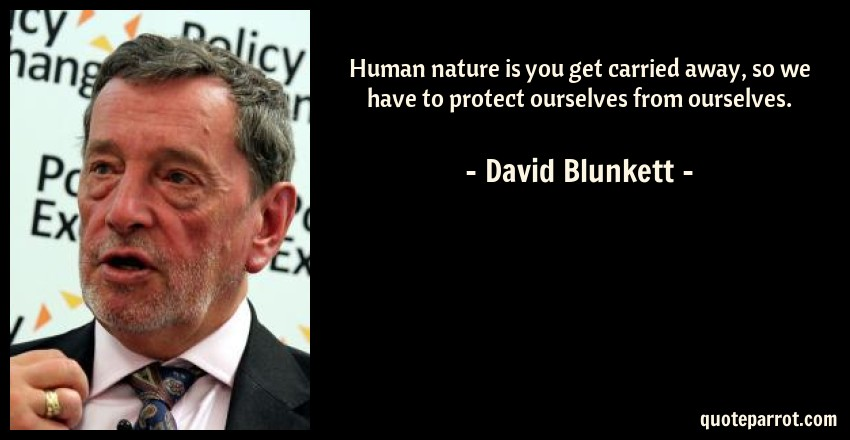 David Blunkett Quote: Human nature is you get carried away, so we have to protect ourselves from ourselves.