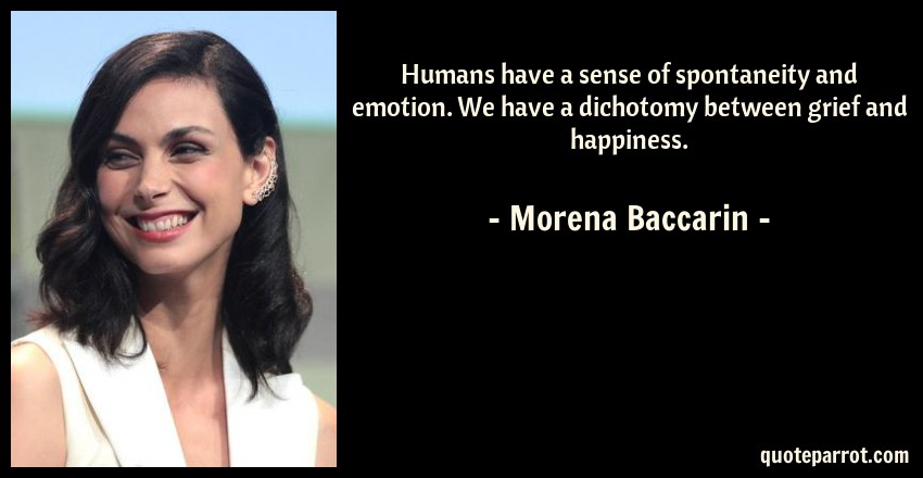 Morena Baccarin Quote: Humans have a sense of spontaneity and emotion. We have a dichotomy between grief and happiness.
