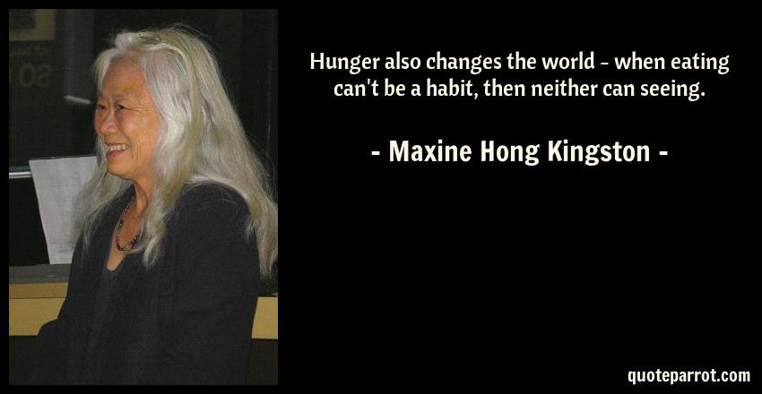 Maxine Hong Kingston Quote: Hunger also changes the world - when eating can't be a habit, then neither can seeing.