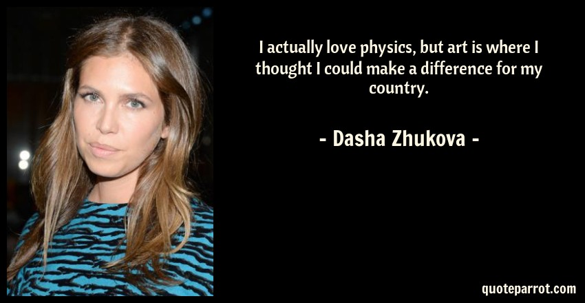 Dasha Zhukova Quote: I actually love physics, but art is where I thought I could make a difference for my country.