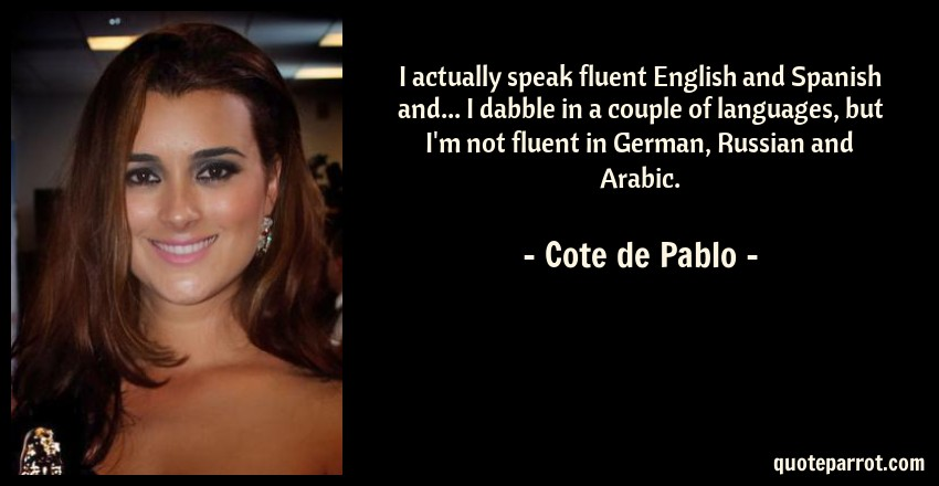 Cote de Pablo Quote: I actually speak fluent English and Spanish and... I dabble in a couple of languages, but I'm not fluent in German, Russian and Arabic.