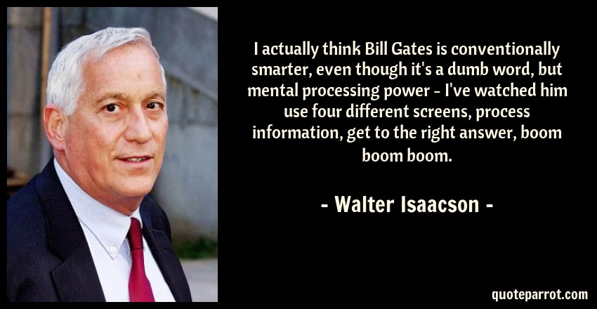 Walter Isaacson Quote: I actually think Bill Gates is conventionally smarter, even though it's a dumb word, but mental processing power - I've watched him use four different screens, process information, get to the right answer, boom boom boom.