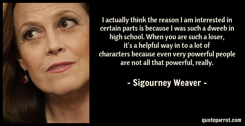 Sigourney Weaver Quote: I actually think the reason I am interested in certain parts is because I was such a dweeb in high school. When you are such a loser, it's a helpful way in to a lot of characters because even very powerful people are not all that powerful, really.