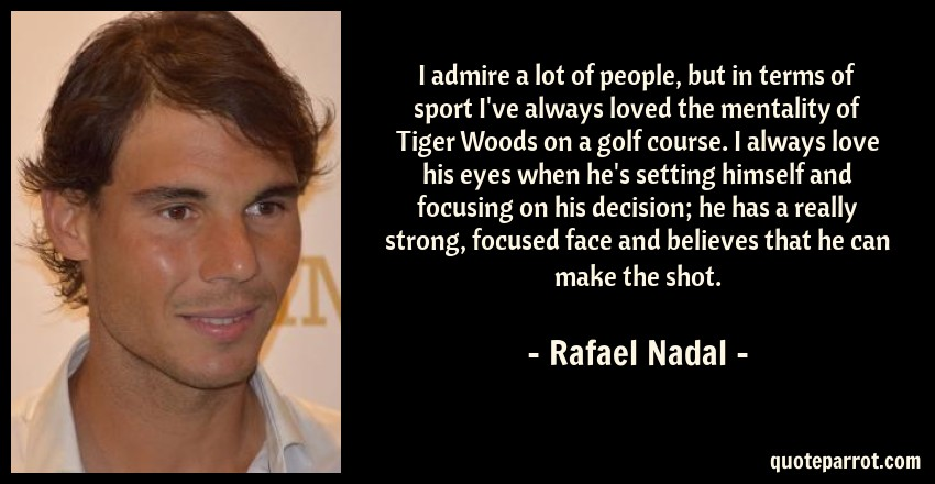 Rafael Nadal Quote: I admire a lot of people, but in terms of sport I've always loved the mentality of Tiger Woods on a golf course. I always love his eyes when he's setting himself and focusing on his decision; he has a really strong, focused face and believes that he can make the shot.