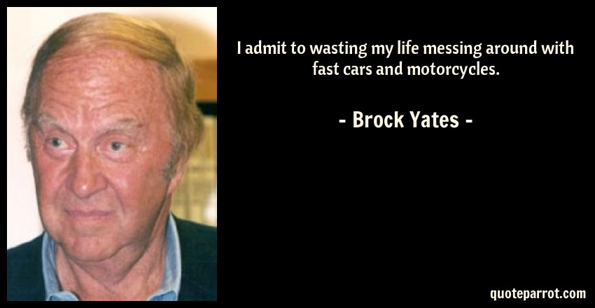 Brock Yates Quote: I admit to wasting my life messing around with fast cars and motorcycles.