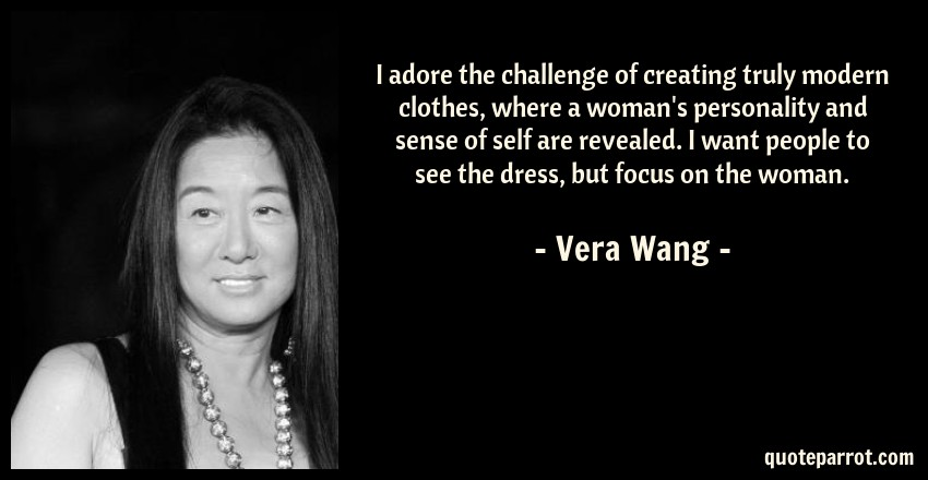 Vera Wang Quote: I adore the challenge of creating truly modern clothes, where a woman's personality and sense of self are revealed. I want people to see the dress, but focus on the woman.