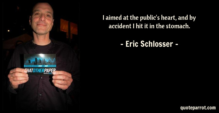 Eric Schlosser Quote: I aimed at the public's heart, and by accident I hit it in the stomach.