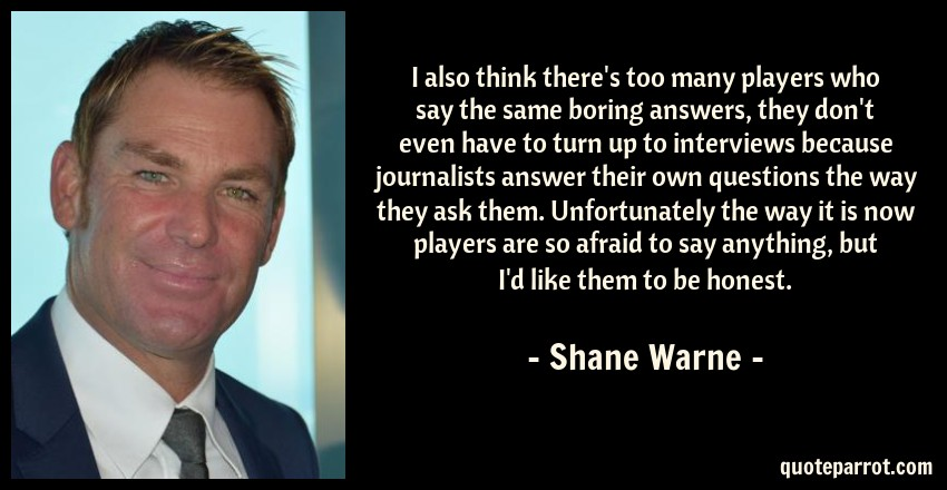 Shane Warne Quote: I also think there's too many players who say the same boring answers, they don't even have to turn up to interviews because journalists answer their own questions the way they ask them. Unfortunately the way it is now players are so afraid to say anything, but I'd like them to be honest.