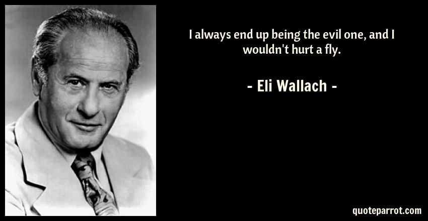 Eli Wallach Quote: I always end up being the evil one, and I wouldn't hurt a fly.