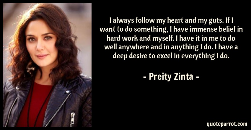 Preity Zinta Quote: I always follow my heart and my guts. If I want to do something, I have immense belief in hard work and myself. I have it in me to do well anywhere and in anything I do. I have a deep desire to excel in everything I do.