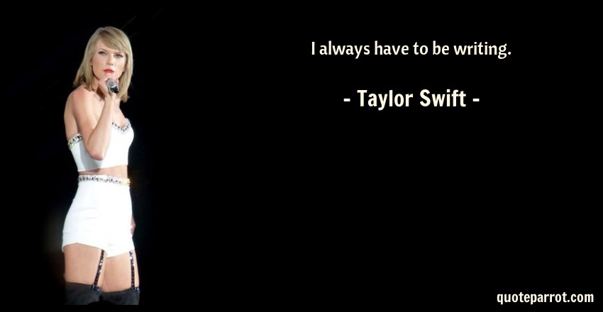 Taylor Swift Quote: I always have to be writing.