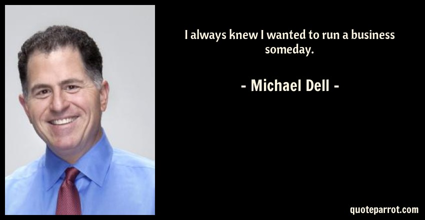 Michael Dell Quote: I always knew I wanted to run a business someday.