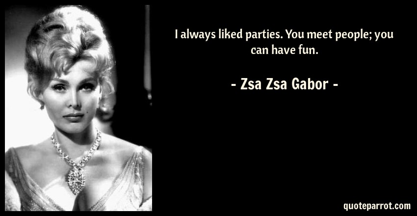 Zsa Zsa Gabor Quote: I always liked parties. You meet people; you can have fun.