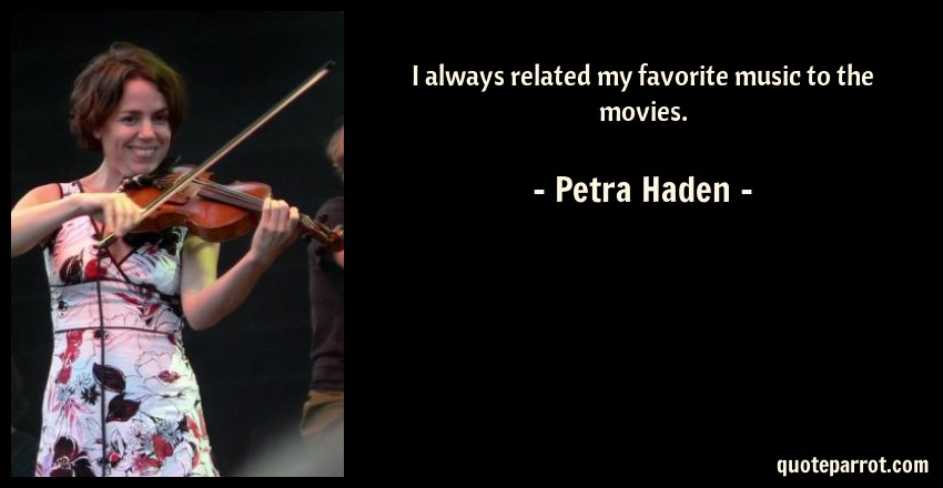 Petra Haden Quote: I always related my favorite music to the movies.