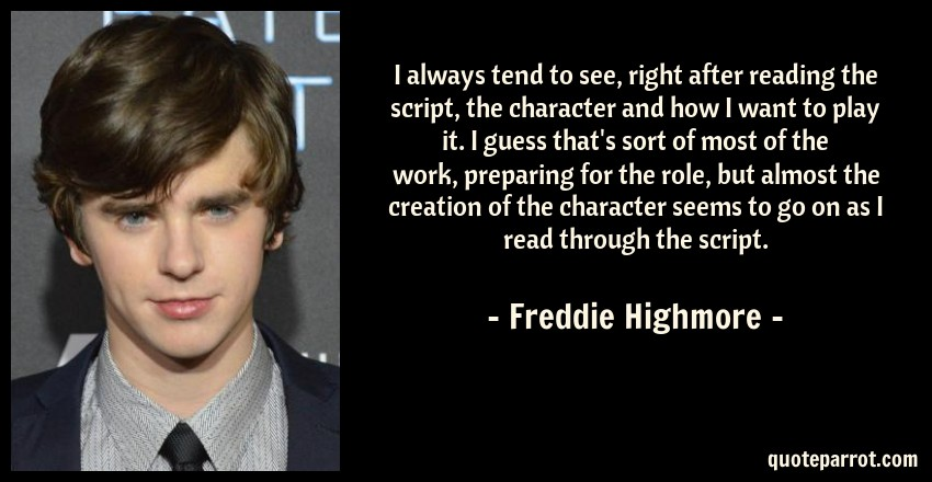 Freddie Highmore Quote: I always tend to see, right after reading the script, the character and how I want to play it. I guess that's sort of most of the work, preparing for the role, but almost the creation of the character seems to go on as I read through the script.