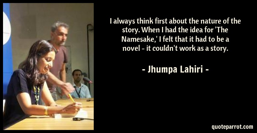 Jhumpa Lahiri Quote: I always think first about the nature of the story. When I had the idea for 'The Namesake,' I felt that it had to be a novel - it couldn't work as a story.
