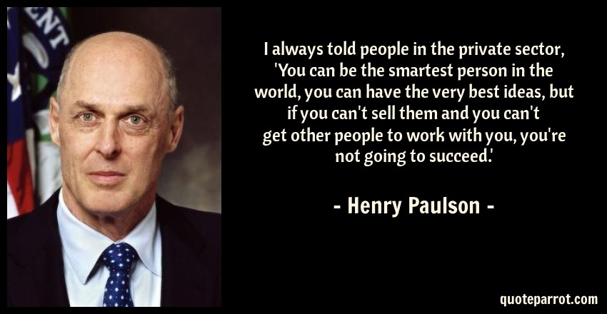 Henry Paulson Quote: I always told people in the private sector, 'You can be the smartest person in the world, you can have the very best ideas, but if you can't sell them and you can't get other people to work with you, you're not going to succeed.'