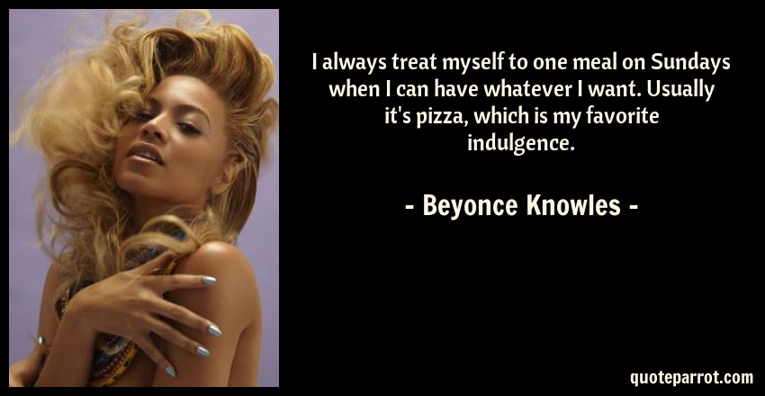 Beyonce Knowles Quote: I always treat myself to one meal on Sundays when I can have whatever I want. Usually it's pizza, which is my favorite indulgence.