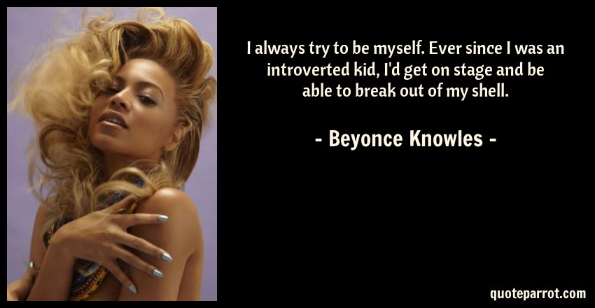 Beyonce Knowles Quote: I always try to be myself. Ever since I was an introverted kid, I'd get on stage and be able to break out of my shell.