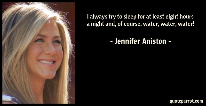 Jennifer Aniston Quote: I always try to sleep for at least eight hours a night and, of course, water, water, water!