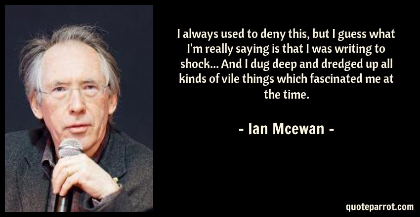 Ian Mcewan Quote: I always used to deny this, but I guess what I'm really saying is that I was writing to shock... And I dug deep and dredged up all kinds of vile things which fascinated me at the time.