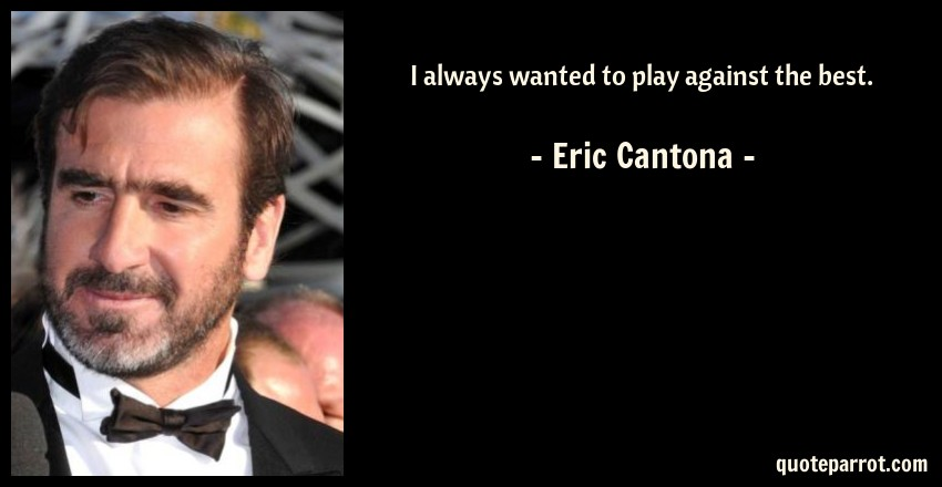 Eric Cantona Quote: I always wanted to play against the best.