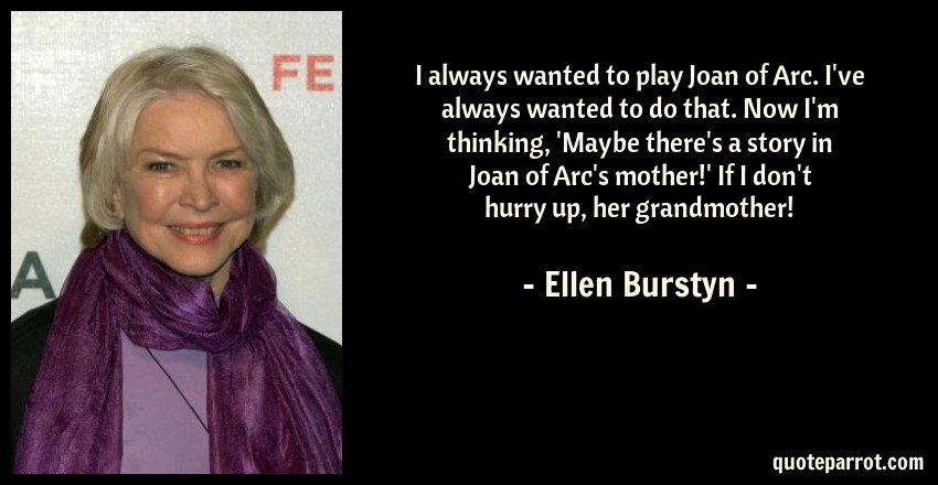 Ellen Burstyn Quote: I always wanted to play Joan of Arc. I've always wanted to do that. Now I'm thinking, 'Maybe there's a story in Joan of Arc's mother!' If I don't hurry up, her grandmother!