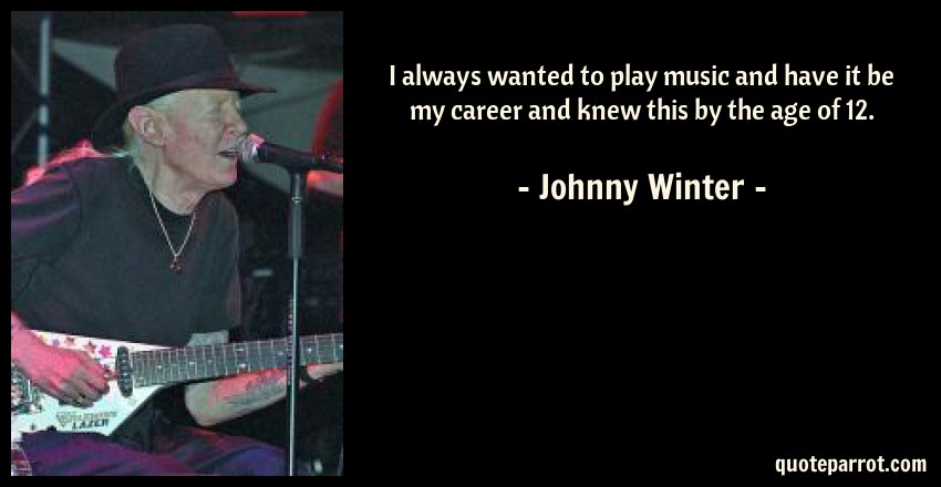 Johnny Winter Quote: I always wanted to play music and have it be my career and knew this by the age of 12.