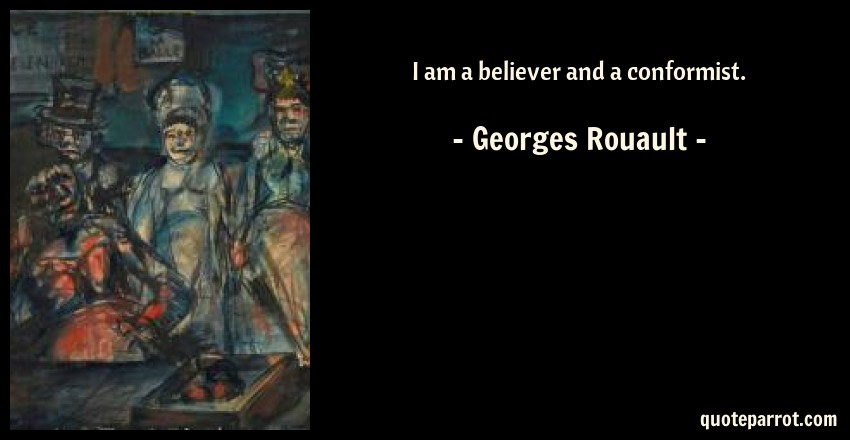 Georges Rouault Quote: I am a believer and a conformist.