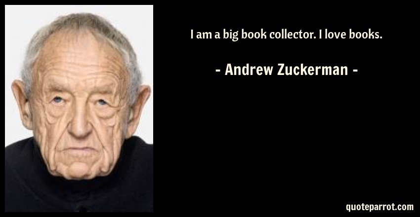 Andrew Zuckerman Quote: I am a big book collector. I love books.