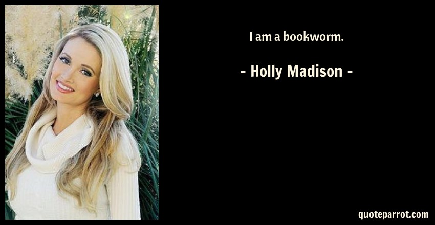 Holly Madison Quote: I am a bookworm.