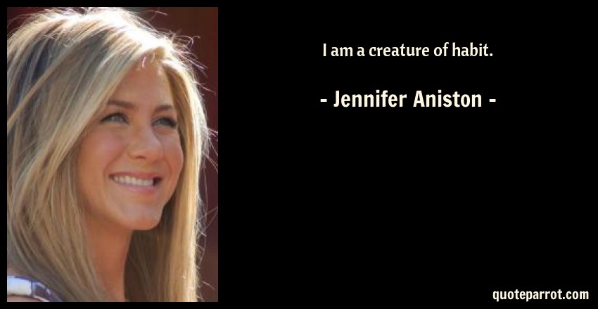 Jennifer Aniston Quote: I am a creature of habit.
