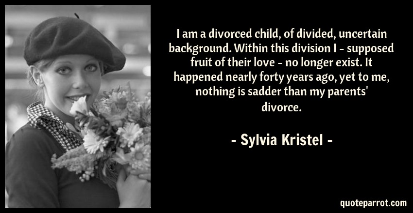 I am a divorced child, of divided, uncertain background    by Sylvia