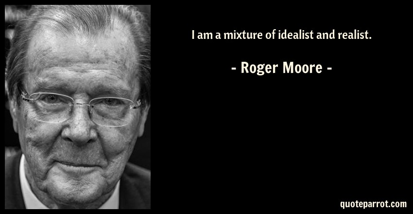Roger Moore Quote: I am a mixture of idealist and realist.