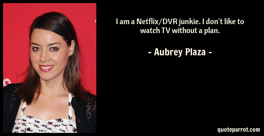 Aubrey Plaza Quote: I am a Netflix/DVR junkie. I don't like to watch TV without a plan.