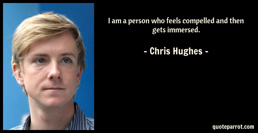 Chris Hughes Quote: I am a person who feels compelled and then gets immersed.