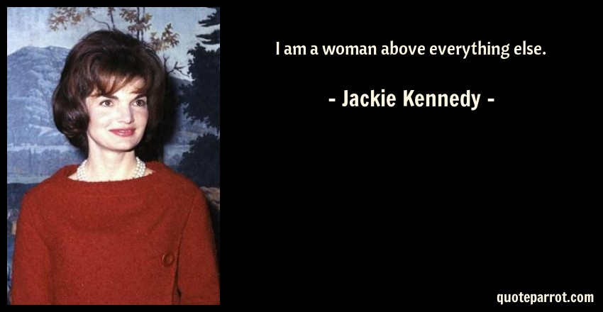 I am a woman above everything else. by Jackie Kennedy ...