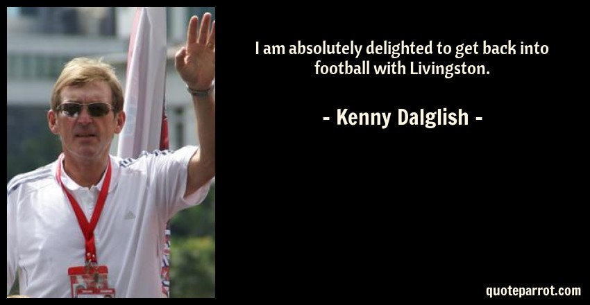 Kenny Dalglish Quote: I am absolutely delighted to get back into football with Livingston.