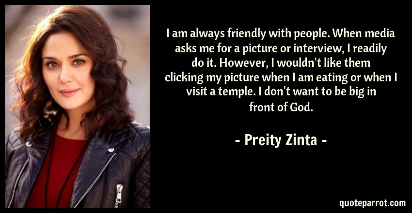 Preity Zinta Quote: I am always friendly with people. When media asks me for a picture or interview, I readily do it. However, I wouldn't like them clicking my picture when I am eating or when I visit a temple. I don't want to be big in front of God.
