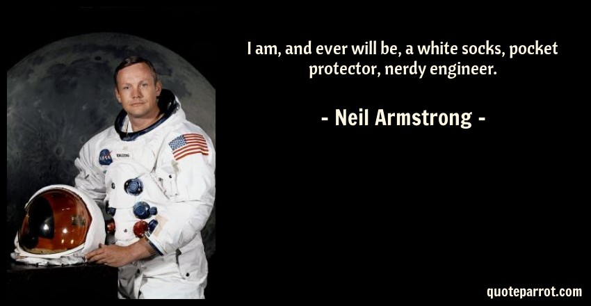 Neil Armstrong Quote: I am, and ever will be, a white socks, pocket protector, nerdy engineer.