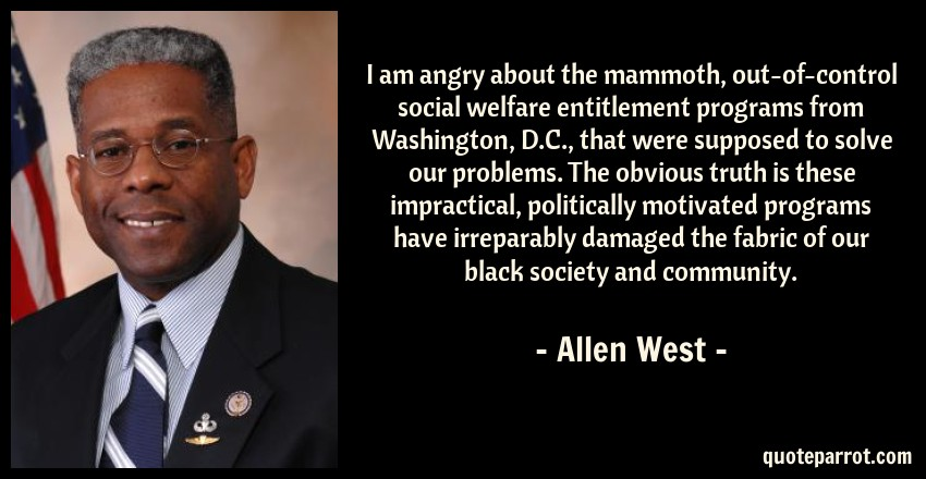 Allen West Quote: I am angry about the mammoth, out-of-control social welfare entitlement programs from Washington, D.C., that were supposed to solve our problems. The obvious truth is these impractical, politically motivated programs have irreparably damaged the fabric of our black society and community.