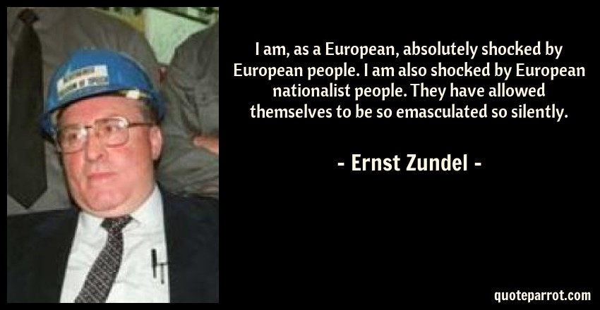 Ernst Zundel Quote: I am, as a European, absolutely shocked by European people. I am also shocked by European nationalist people. They have allowed themselves to be so emasculated so silently.